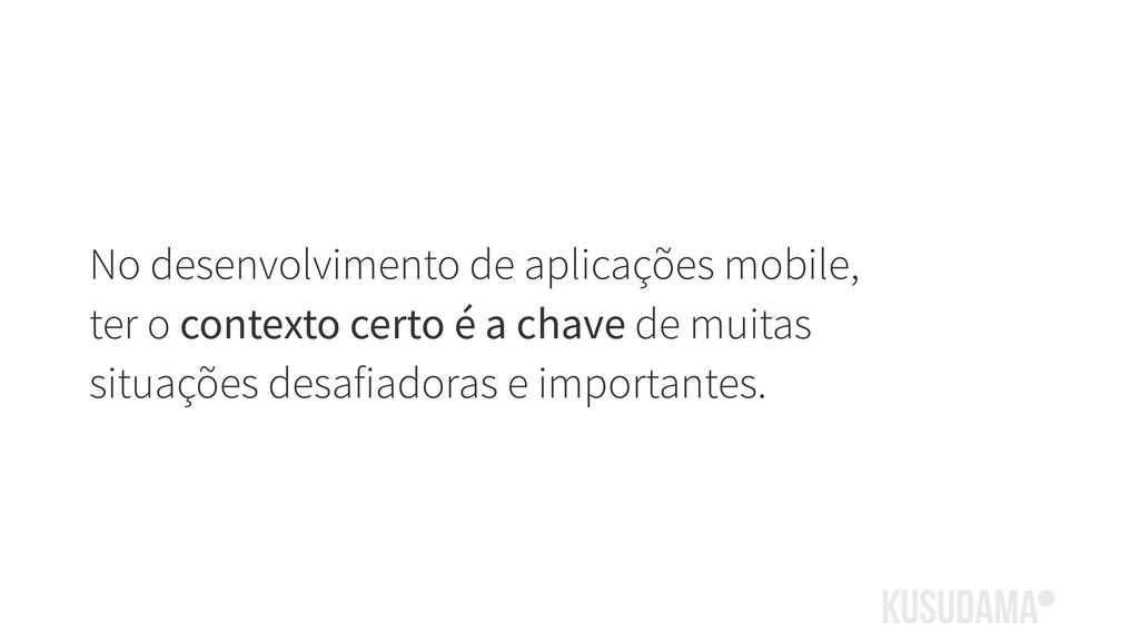 No desenvolvimento de aplicações mobile, ter o ...