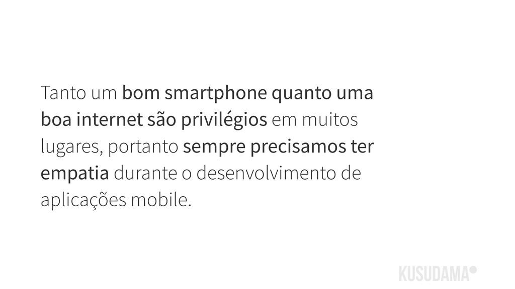 Tanto um bom smartphone quanto uma boa internet...