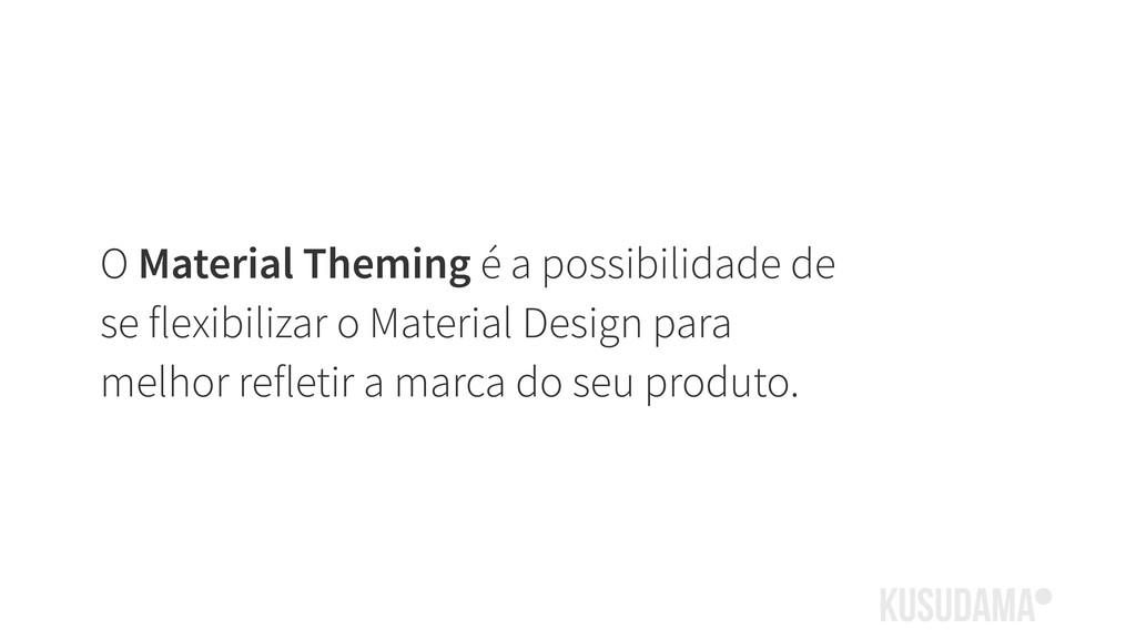 O Material Theming é a possibilidade de se flex...