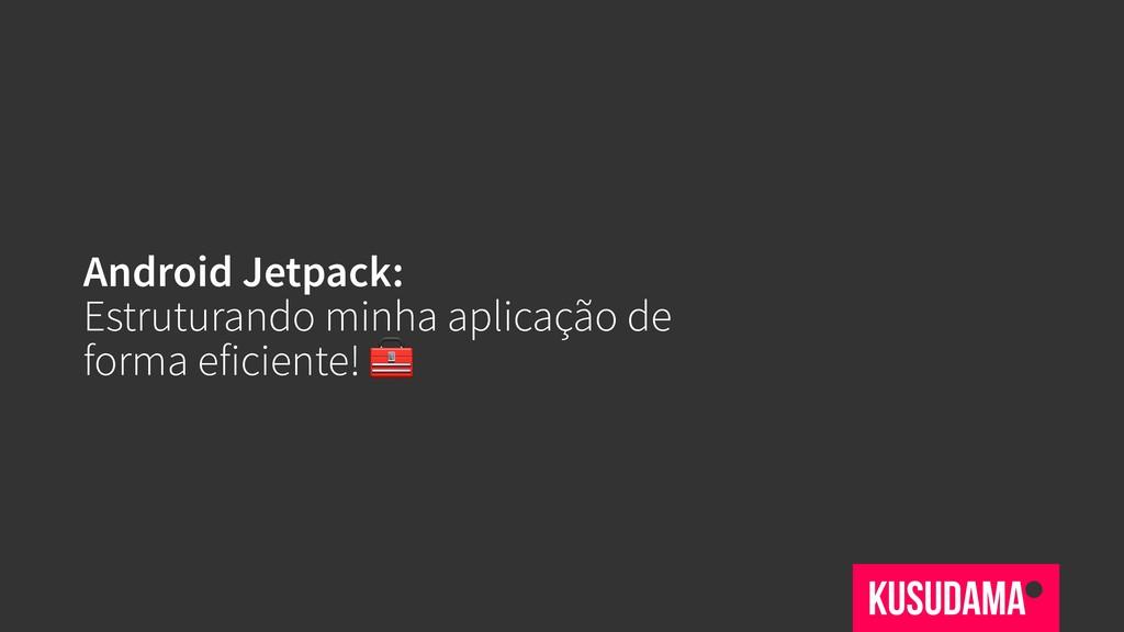Android Jetpack: Estruturando minha aplicação d...