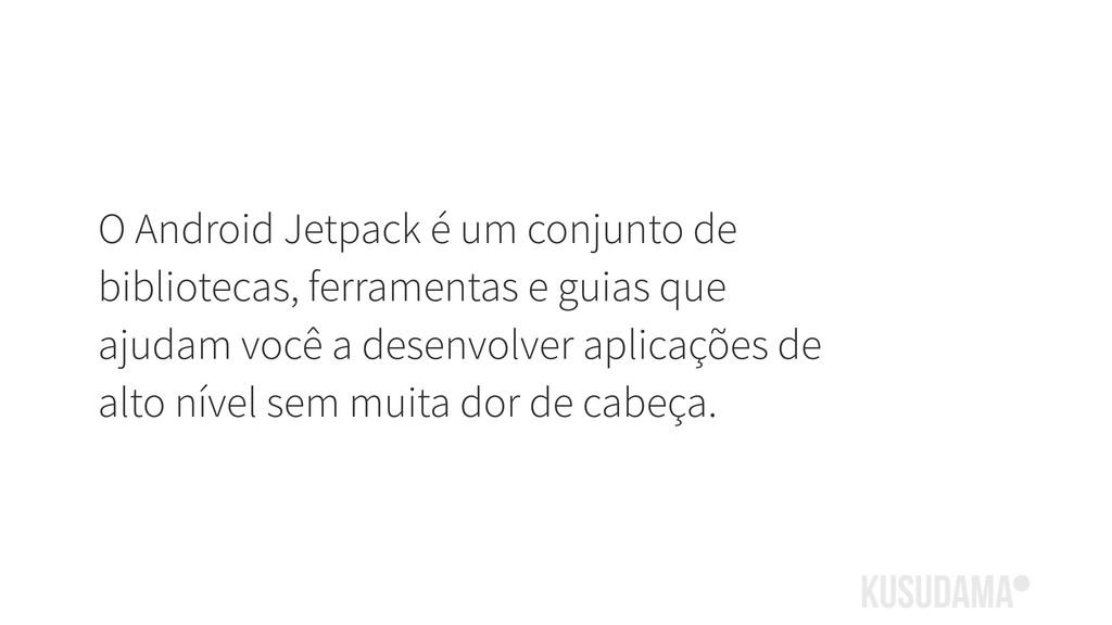O Android Jetpack é um conjunto de bibliotecas,...
