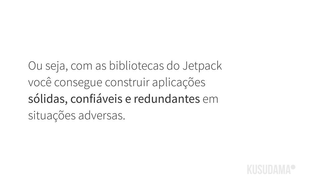 Ou seja, com as bibliotecas do Jetpack você con...