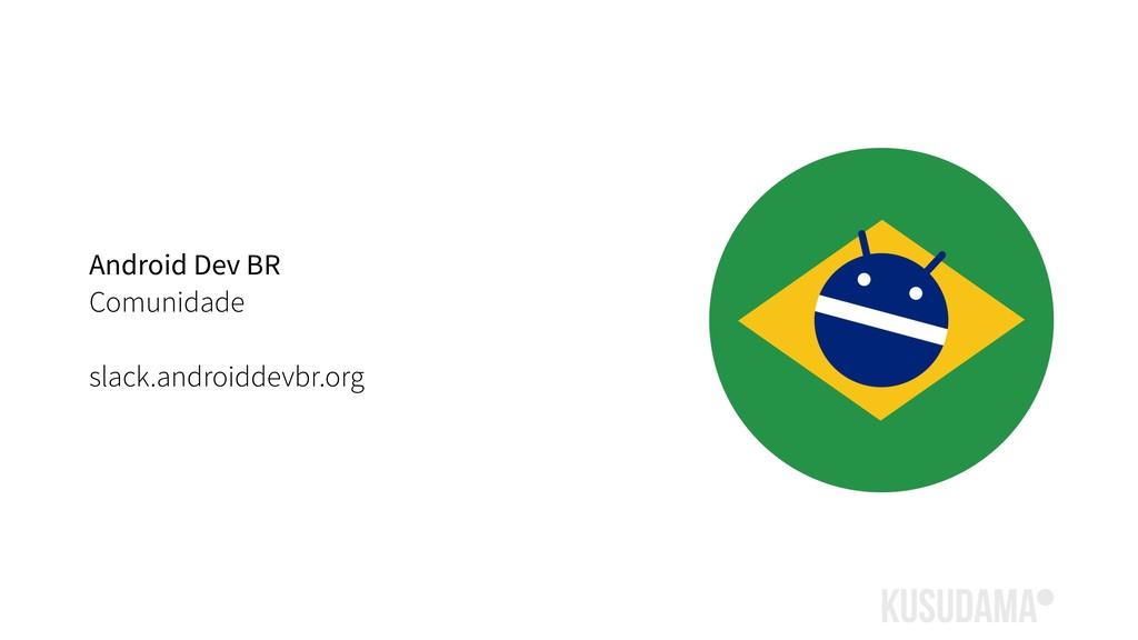 Android Dev BR Comunidade slack.androiddevbr.org