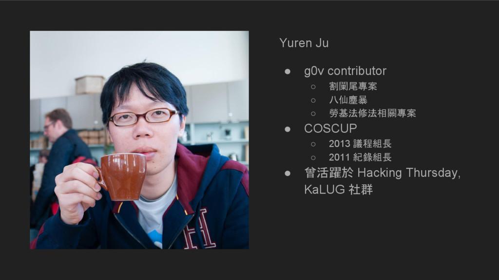 Yuren Ju ● g0v contributor ○ 割闌尾專案 ○ 八仙塵暴 ○ 勞基法...
