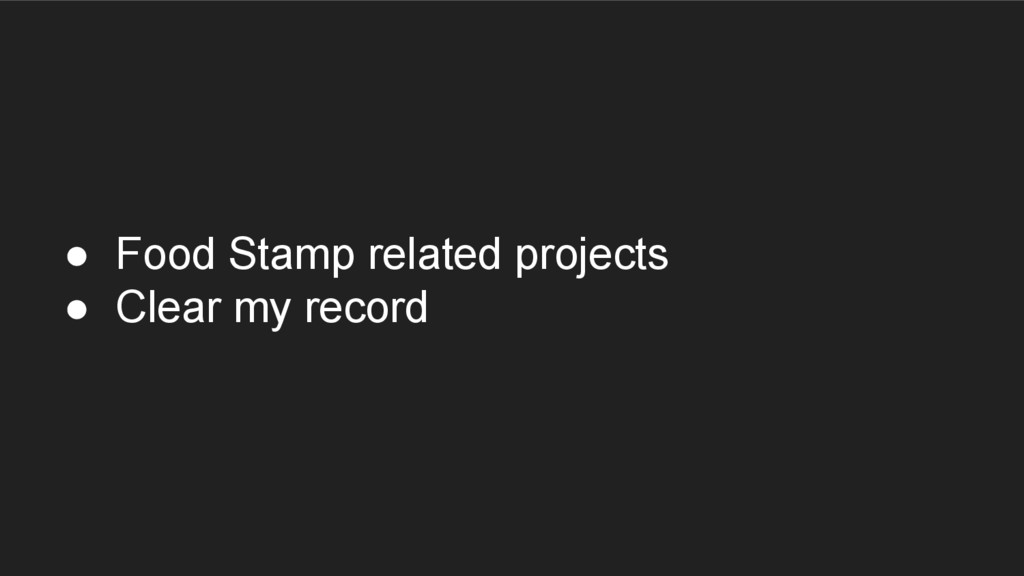 ● Food Stamp related projects ● Clear my record