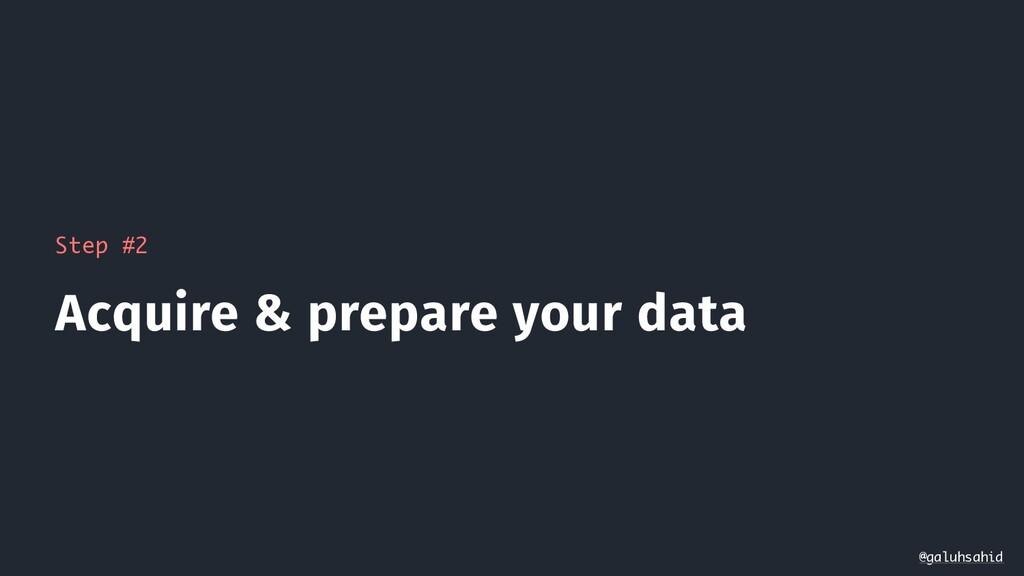 Step #2 Acquire & prepare your data @galuhsahid