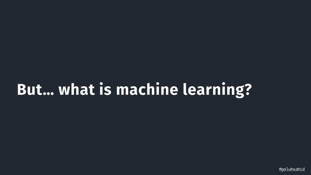 But… what is machine learning? @galuhsahid