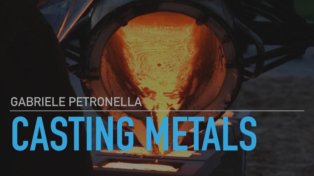 CASTING METALS GABRIELE PETRONELLA