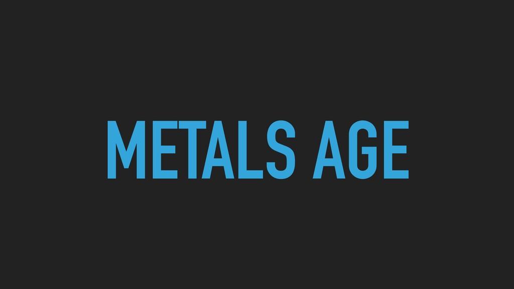 METALS AGE