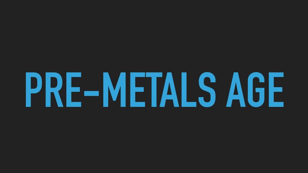 PRE-METALS AGE