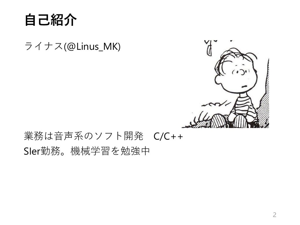 自己紹介 ライナス(@Linus_MK) 業務は音声系のソフト開発 C/C++ SIer勤務。...