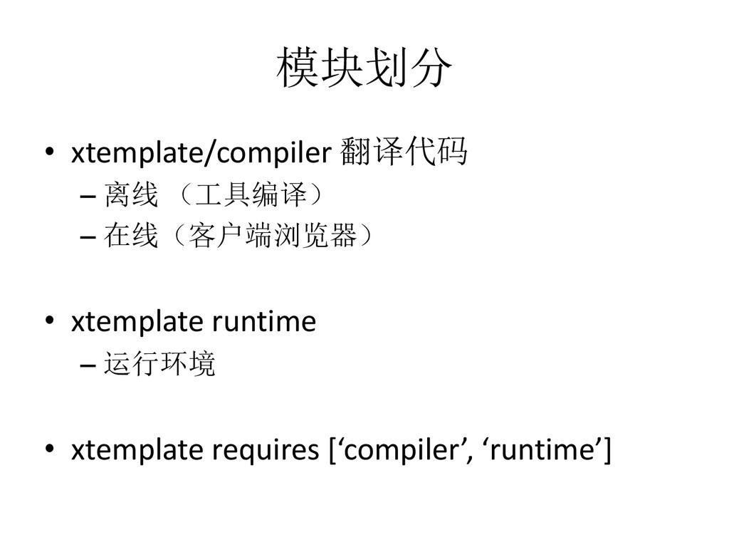 模块划分 • xtemplate/compiler 翻译代码 – 离线 (工具编译) – 在线...