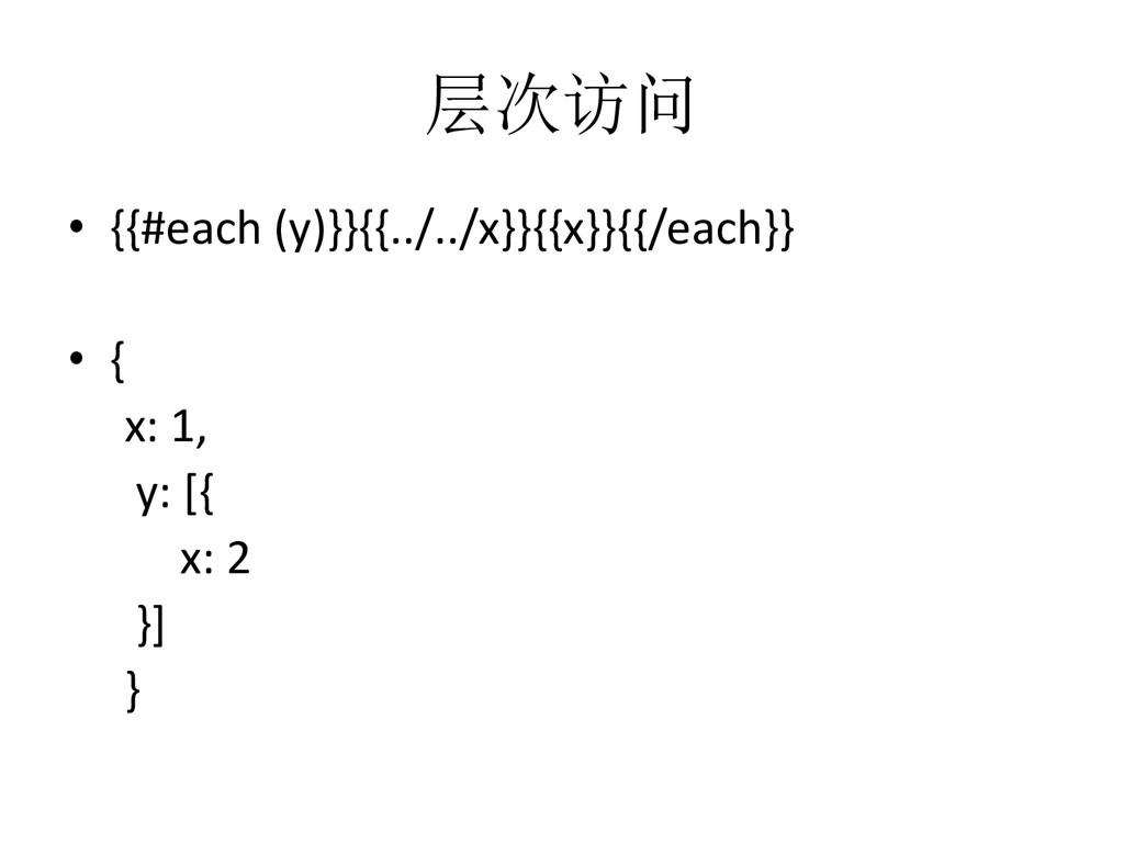 层次访问 • {{#each (y)}}{{../../x}}{{x}}{{/each}} •...