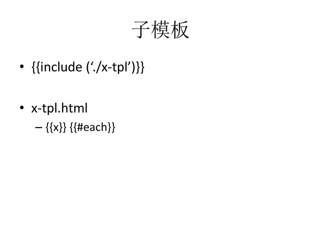 子模板 • {{include ('./x-tpl')}} • x-tpl.html – {{...