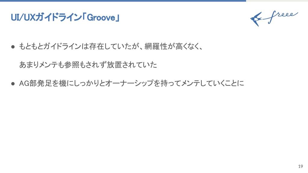 19 UI/UXガイドライン「Groove」 ● もともとガイドラインは存在していたが、網羅性...