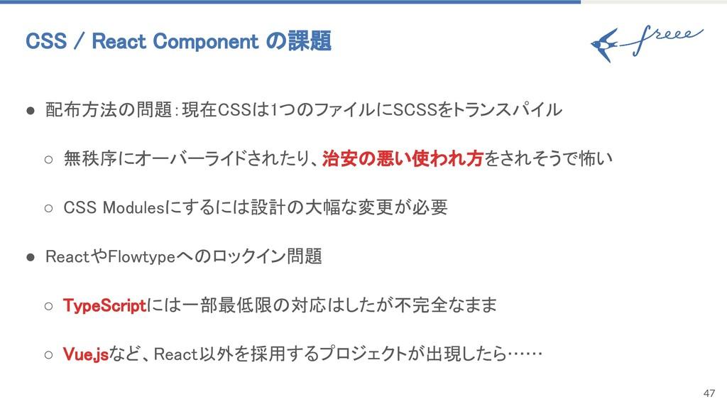47 CSS / React Component の課題 ● 配布方法の問題:現在CSSは1つ...