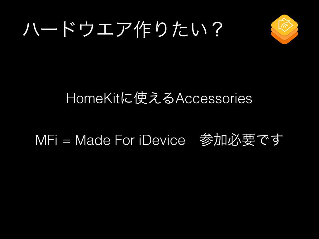 ϋʔυΤΞ࡞Γ͍ͨʁ MFi = Made For iDeviceɹՃඞཁͰ͢ HomeK...