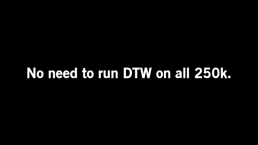 No need to run DTW on all 250k.