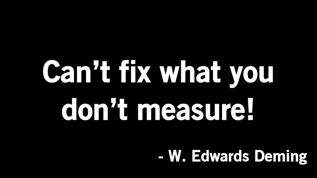 Can't fix what you don't measure! - W. Edwards ...