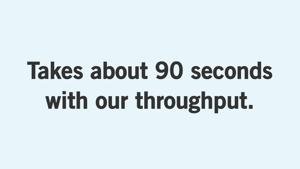 ( Takes about 90 seconds with our throughput.