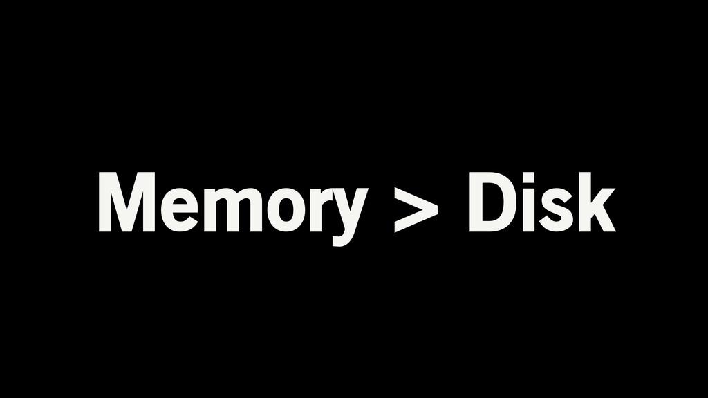 Memory > Disk