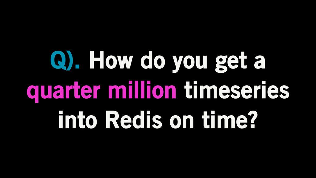 Q). How do you get a quarter million timeseries...
