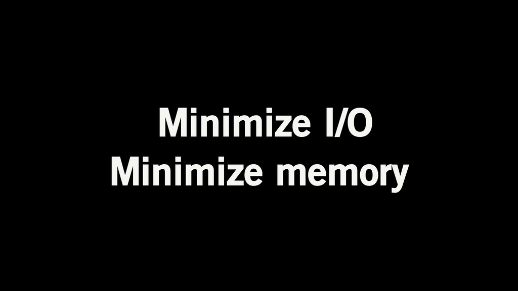 Minimize I/O Minimize memory
