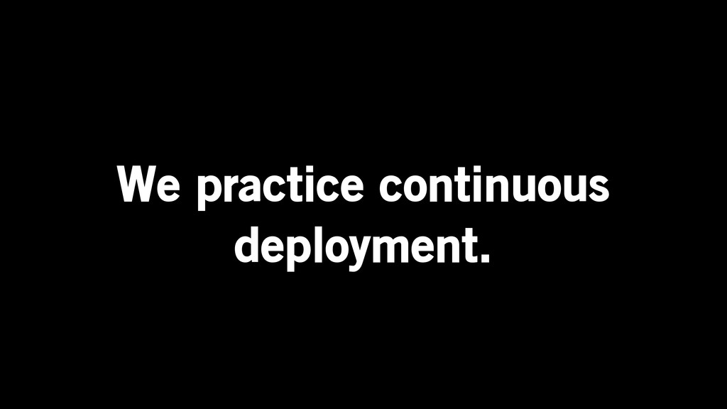 We practice continuous deployment.