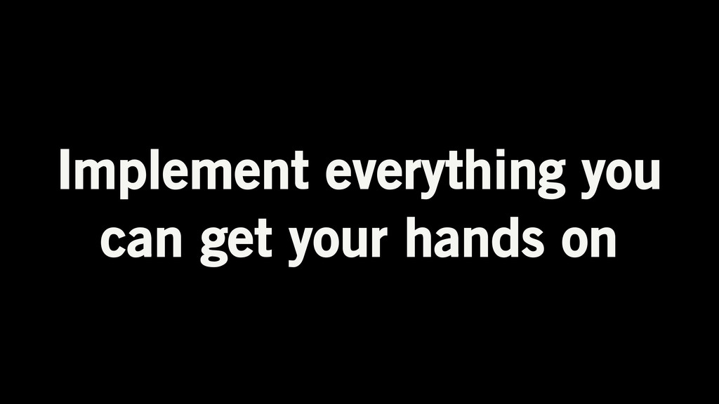 Implement everything you can get your hands on