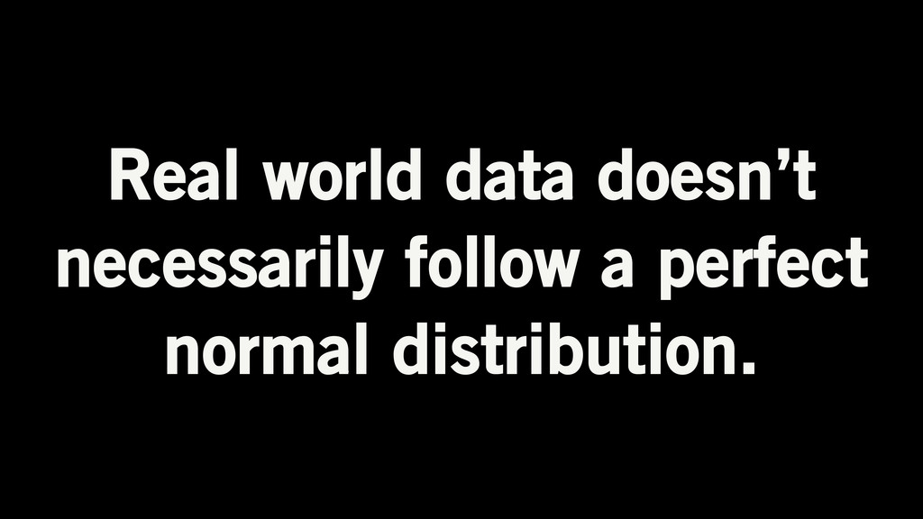Real world data doesn't necessarily follow a pe...