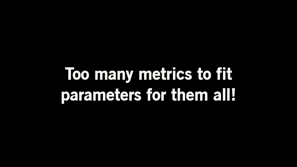 Too many metrics to fit parameters for them all!