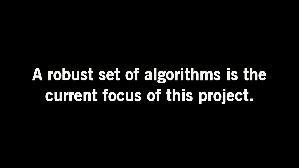 A robust set of algorithms is the current focus...