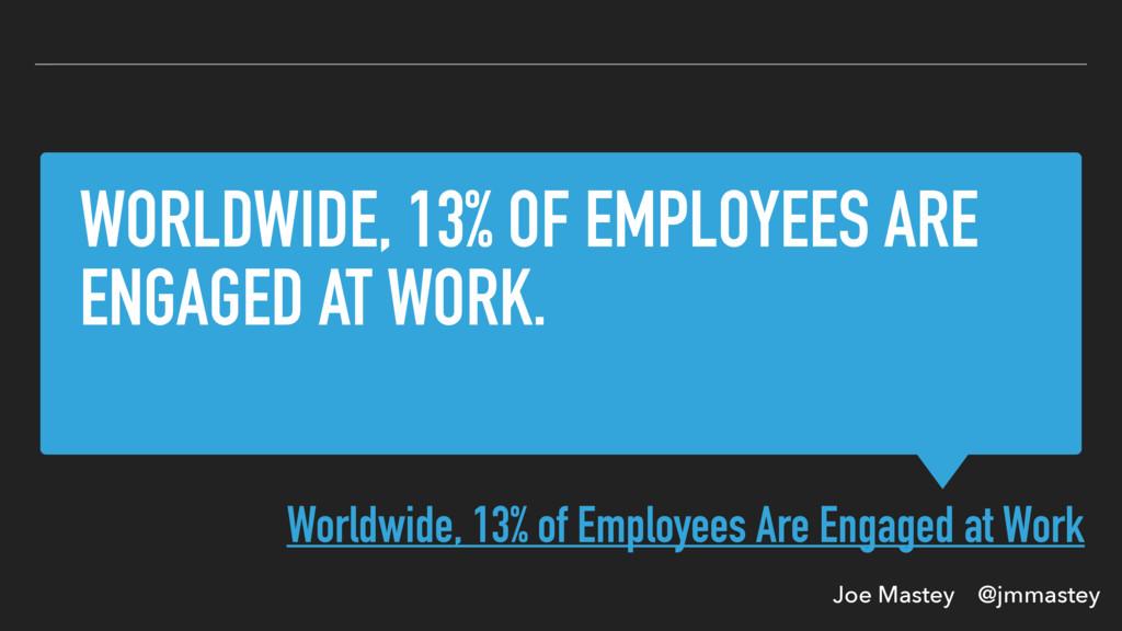 Joe Mastey @jmmastey WORLDWIDE, 13% OF EMPLOYEE...