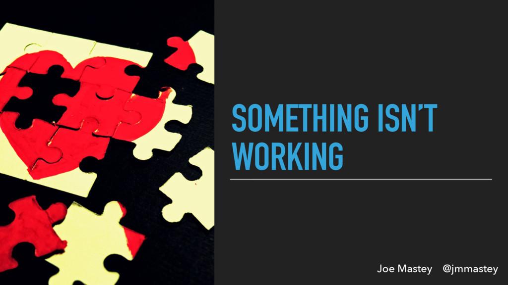 Joe Mastey @jmmastey SOMETHING ISN'T WORKING