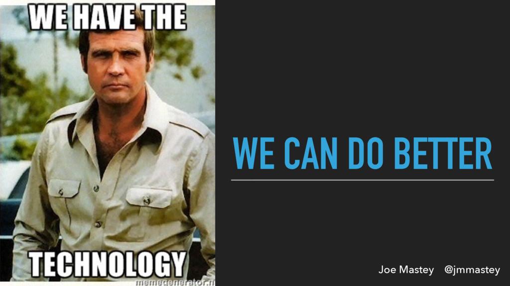 Joe Mastey @jmmastey WE CAN DO BETTER