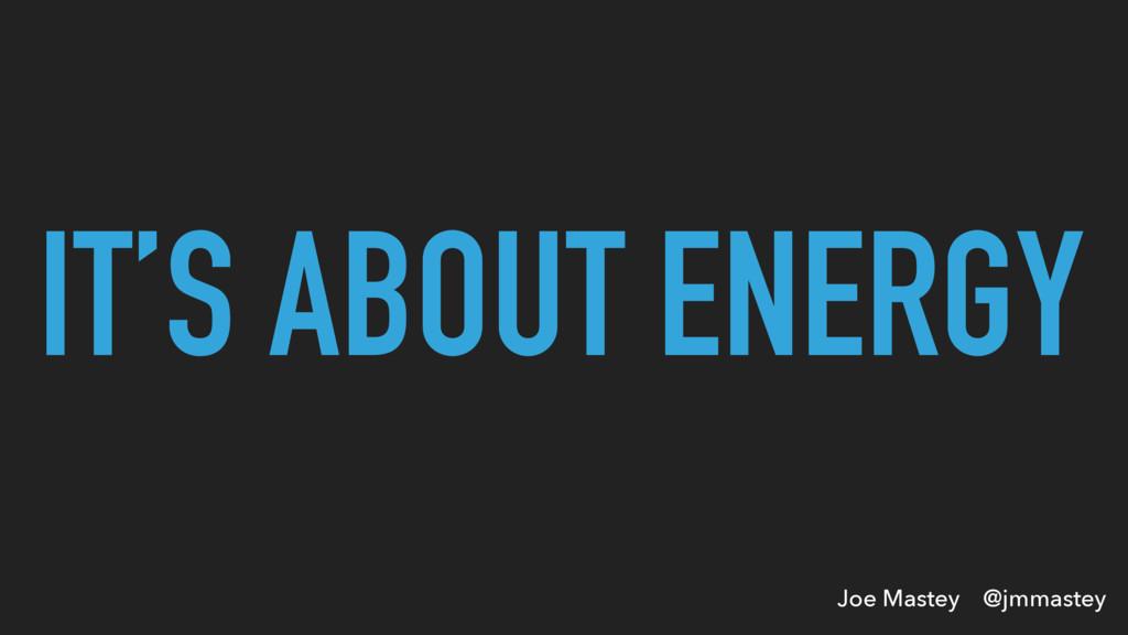 Joe Mastey @jmmastey IT'S ABOUT ENERGY