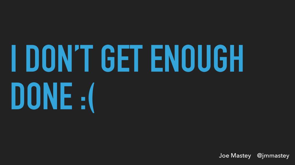 Joe Mastey @jmmastey I DON'T GET ENOUGH DONE :(