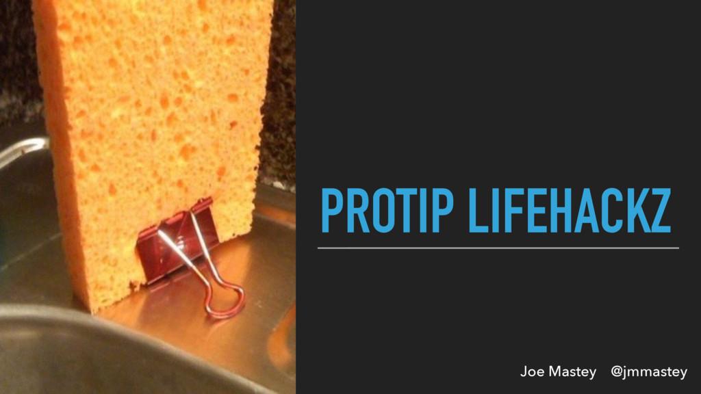 Joe Mastey @jmmastey PROTIP LIFEHACKZ
