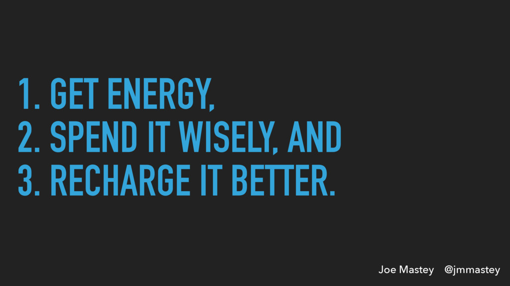Joe Mastey @jmmastey 1. GET ENERGY, 2. SPEND IT...