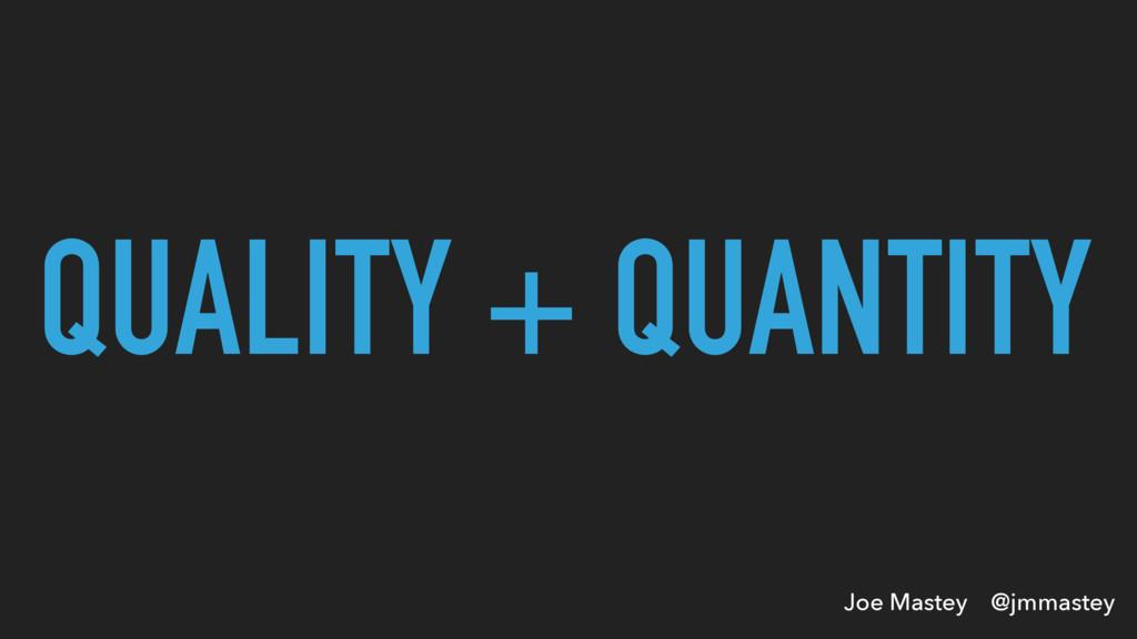 Joe Mastey @jmmastey QUALITY + QUANTITY