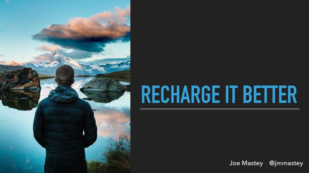Joe Mastey @jmmastey RECHARGE IT BETTER