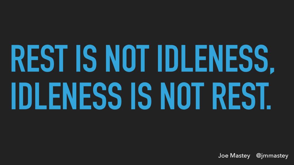 Joe Mastey @jmmastey REST IS NOT IDLENESS, IDLE...