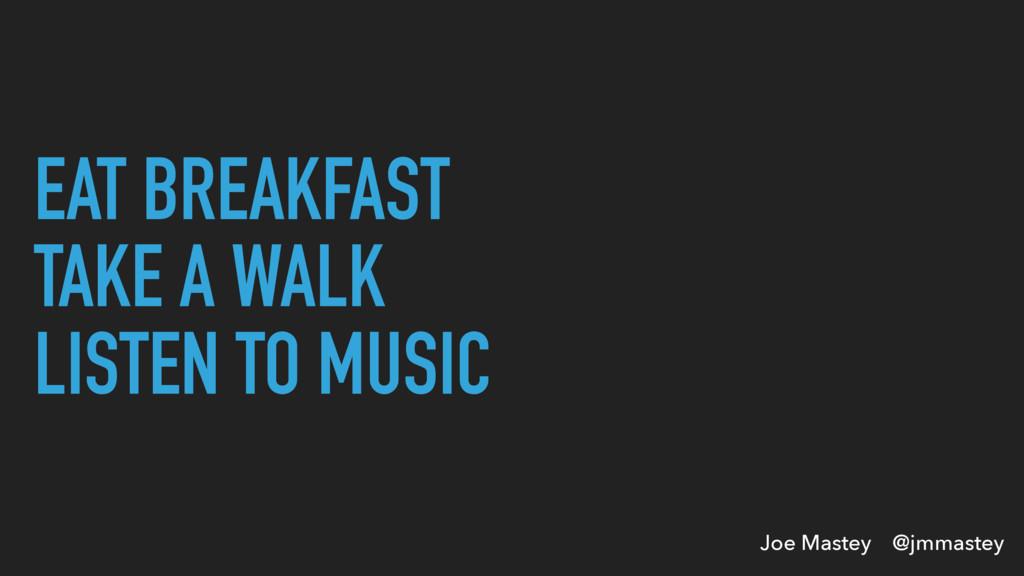 Joe Mastey @jmmastey EAT BREAKFAST TAKE A WALK ...
