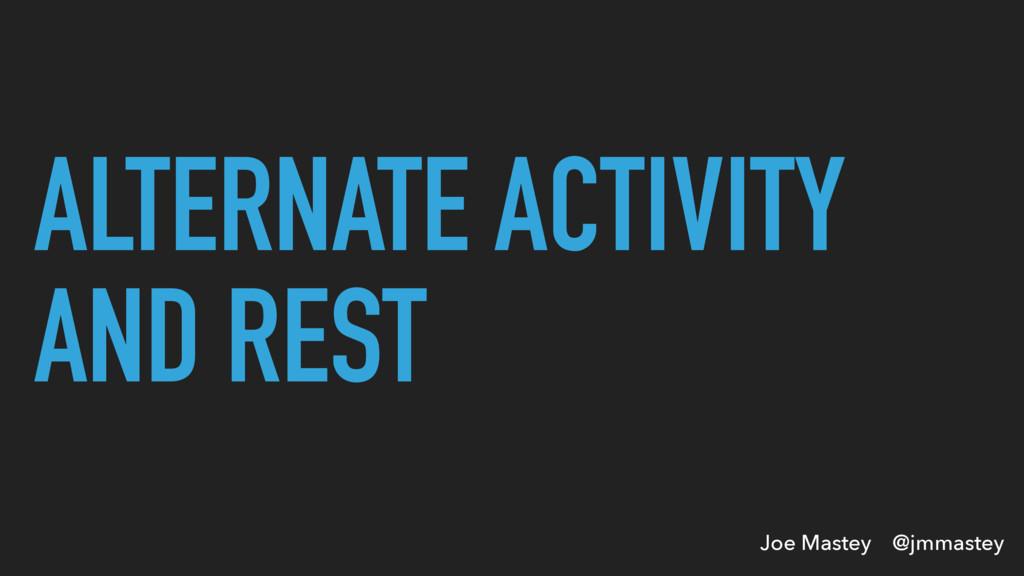 Joe Mastey @jmmastey ALTERNATE ACTIVITY AND REST