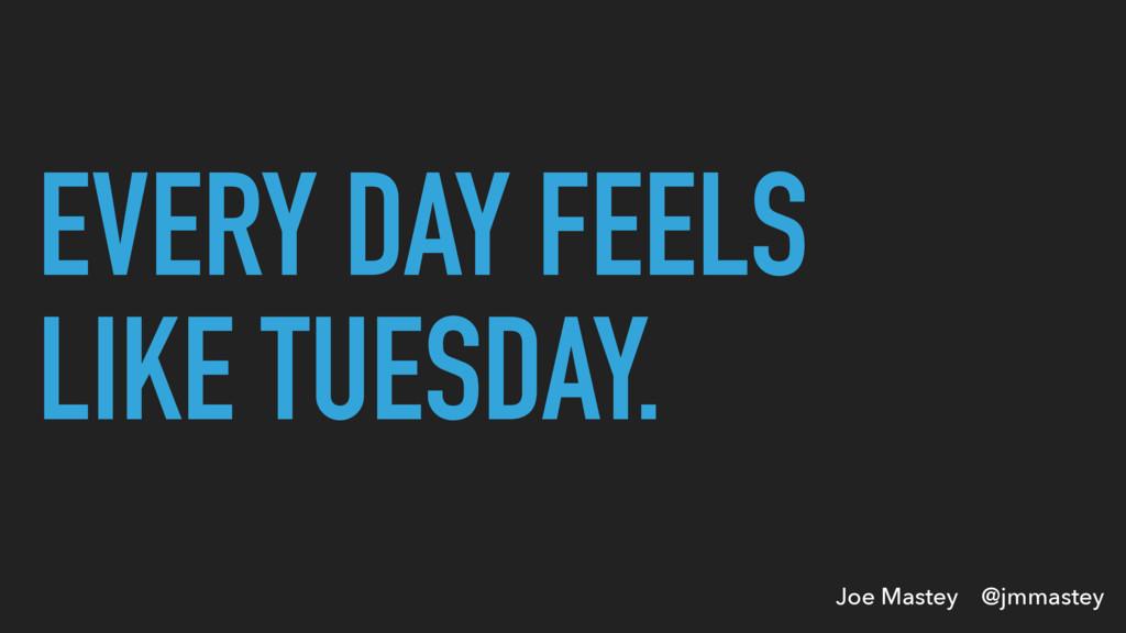 Joe Mastey @jmmastey EVERY DAY FEELS LIKE TUESD...