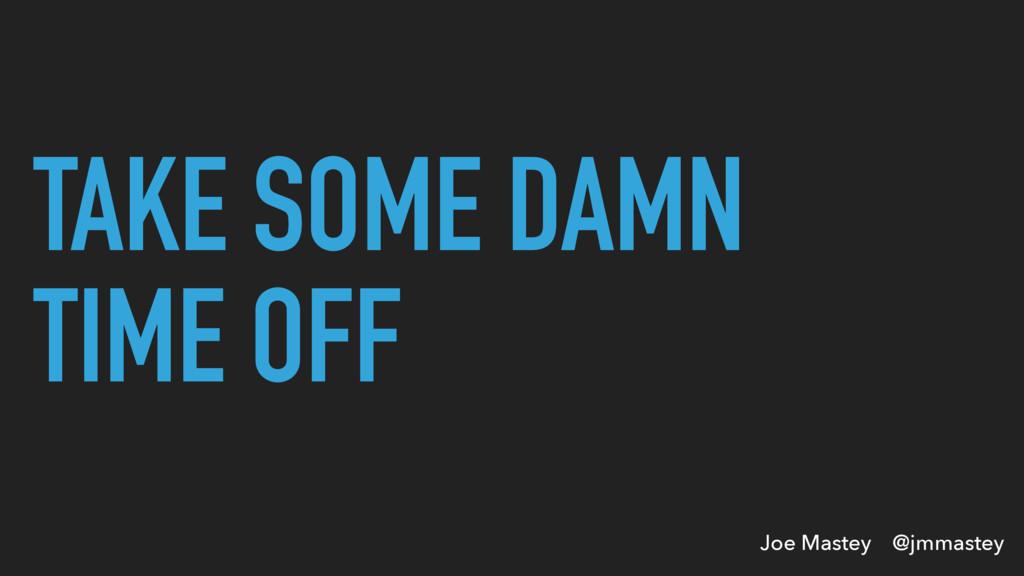 Joe Mastey @jmmastey TAKE SOME DAMN TIME OFF