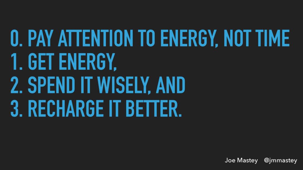 Joe Mastey @jmmastey 0. PAY ATTENTION TO ENERGY...
