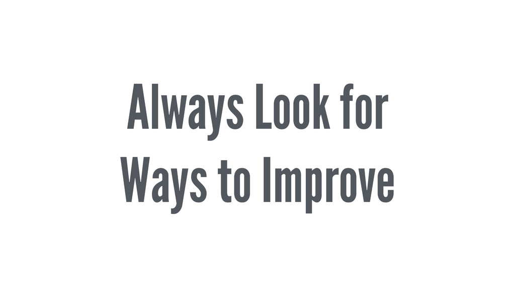 Always Look for Ways to Improve