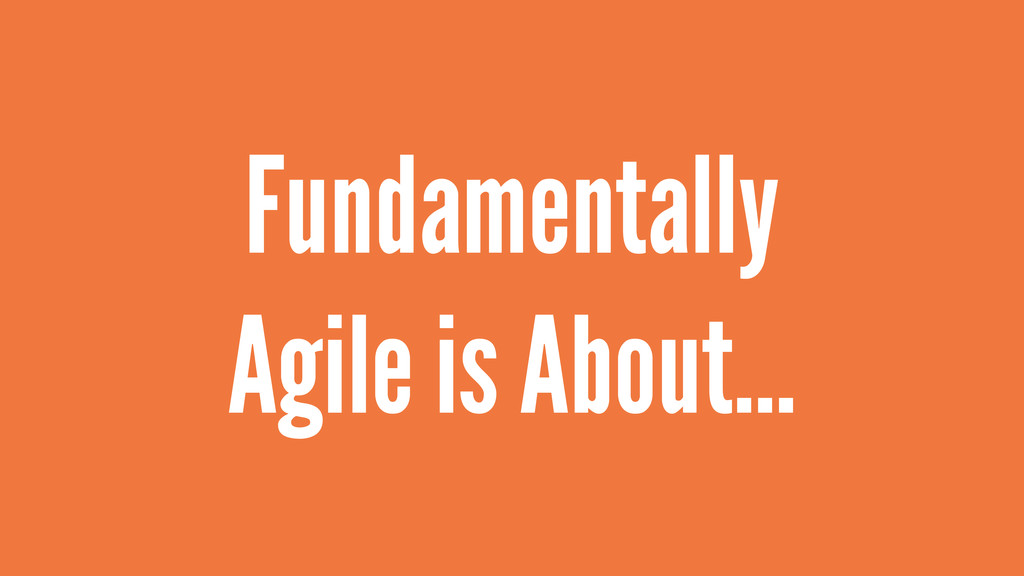 Fundamentally Agile is About…