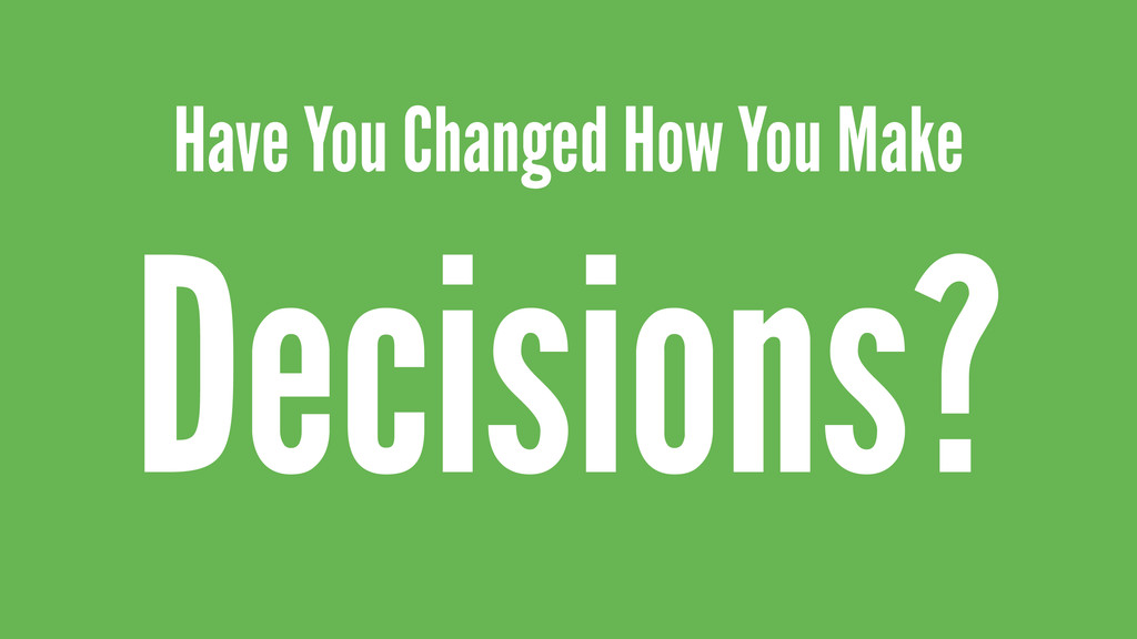 Have You Changed How You Make Decisions?